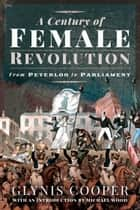 A Century of Female Revolution - From Peterloo to Parliament ebook by Glynis Cooper