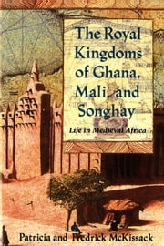 The Royal Kingdoms of Ghana, Mali, and Songhay - Life in Medieval Africa ebook by Patricia McKissack,Fredrick McKissack