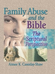 Family Abuse and the Bible - The Scriptural Perspective ebook by Aimee K Cassiday-Shaw,Harold G Koenig