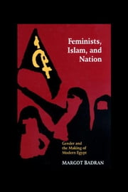 Feminists, Islam & Nation: Gender & the Making of Modern Egypt ebook by Badran, Margot