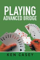 Playing Advanced Bridge ebook by Ken Casey