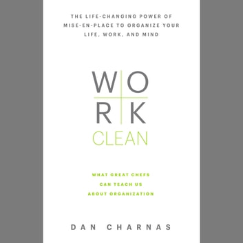 Work Clean - The life-changing power of mise-en-place to organize your life, work, and mind audiobook by Dan Charnas