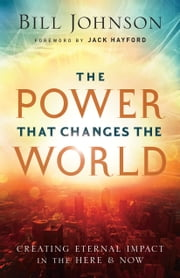 The Power That Changes the World - Creating Eternal Impact in the Here and Now ebook by Bill Johnson,Jack Hayford