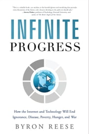 Infinite Progress - How the Internet and Technology Will End Ignorance, Disease, Poverty, Hunger, and War ebook by Byron Reese