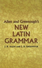 Allen and Greenough's New Latin Grammar ebook by Benj. L. D'Ooge,James B Greenough,J. H. Allen,G. L. Kittredge,A. A. Howard