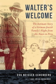 Walter's Welcome - The Intimate Story of a German-Jewish Family's Flight from the Nazis to Peru ebook by Judy Rasminsky, Eva Echenberg
