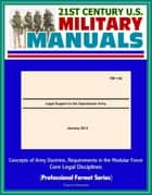 21st Century U.S. Military Manuals: Legal Support to the Operational Army (FM 1-04) - Concepts of Army Doctrine, Requirements in the Modular Force, Core Legal Disciplines (Professional Format Series) ebook by Progressive Management