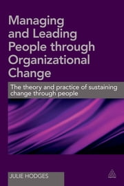 Managing and Leading People Through Organizational Change - The theory and practice of sustaining change through people ebook by Dr Julie Hodges