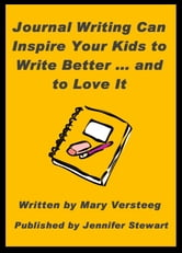 Journal Writing Can Inspire Your Kids to Write Better and to Love It ebook by Mary Versteeg