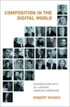 Composition in the Digital World - Conversations with 21st Century American Composers ebook by Robert Raines