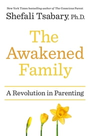 The Awakened Family - A Revolution in Parenting ebook by Shefali Tsabary, Ph.D.