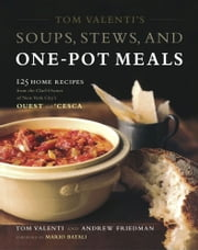 Tom Valenti's Soups, Stews, and One-Pot Meals - 125 Home Recipes from the Chef-Owner of New York City's Ouest and 'Cesca ebook by Tom Valenti,Andrew Friedman,Mario Batali