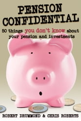 Pension Confidential - 50 Things You Don't Know About Your Pension and Investments ebook by Robert Drummond,Chris Roberts