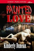 Painted Love ebook by Kimberly Duncan
