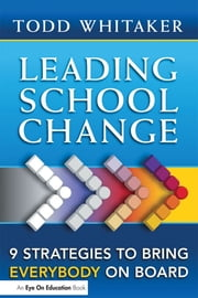 Leading School Change - 9 Strategies To Bring Everybody On Board ebook by Todd Whitaker