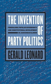 The Invention of Party Politics - Federalism, Popular Sovereignty, and Constitutional Development in Jacksonian Illinois ebook by Gerald Leonard
