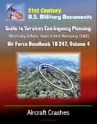 21st Century U.S. Military Documents: Guide to Services Contingency Planning: Mortuary Affairs, Search And Recovery (S&R) - Air Force Handbook 10-247, Volume 4 - Aircraft Crashes ebook by Progressive Management