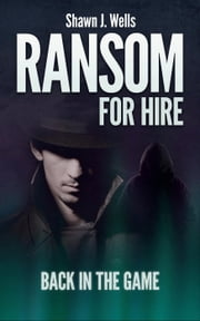 Ransom for Hire: Back in the Game - Ransom for Hire, #2 ebook by Shawn J. Wells