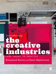 Introducing the Creative Industries - From Theory to Practice ebook by Rosamund Davies,Gauti Sigthorsson