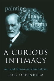 A Curious Intimacy - Art and Neuro-psychoanalysis ebook by Lois Oppenheim