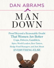 Man Down - Proof Beyond a Reasonable Doubt That Women Are Better Cops, Drivers, Gamblers, Spies, World Leaders, Beer Tasters, Hedge Fund Managers, and Just About Everything Else ebook by Dan Abrams