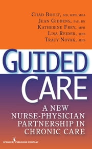 Guided Care - A New Nurse-Physician Partnership in Chronic Care ebook by Maureen A. Frey, RN, PhD,Chad Boult, MD, MPH,Dr. Jean Giddens, PhD, RN,Ms. Katherine Frey, MPH,Ms. Lisa Reider, MHS,Ms. Tracy Novak, MHS