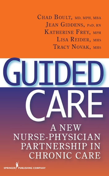 Guided Care - A New Nurse-Physician Partnership in Chronic Care ebook by Dr. Jean Giddens, PhD, RN,Ms. Katherine Frey, MPH,Ms. Lisa Reider, MHS,Ms. Tracy Novak, MHS