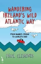 Wandering Ireland's Wild Atlantic Way: From Banba's Crown to World's End ebook by Paul Clements