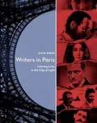 Writers in Paris - Literary Lives in the City of Light eBook by David Burke