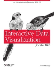 Interactive Data Visualization for the Web - An Introduction to Designing with D3 ebook by Scott Murray
