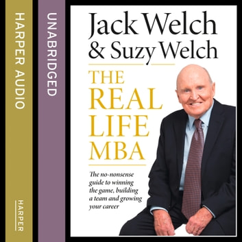 The Real-Life MBA: The no-nonsense guide to winning the game, building a team and growing your career audiobook by Jack Welch,Suzy Welch