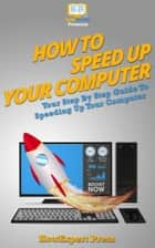 How To Speed Up Computer: Your Step-By-Step Guide To Speeding Up Computer eBook by HowExpert