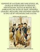Elements of Military Art and Science, Or, Course of Instruction In Strategy, Fortification, Tactics of Battles, &C.; Embracing The Duties of Staff, Infantry, Cavalry, Artillery, And Engineers Adapted To The Use of Volunteers And Militia ebook by Henry Wager Halleck