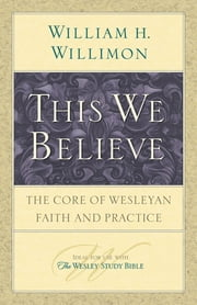 This We Believe - The Core of Wesleyan Faith and Practice ebook by William H. Willimon