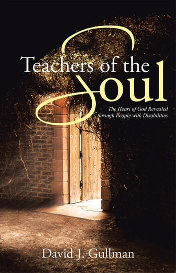 Teachers of the Soul - The Heart of God Revealed through People with Disabilities ebook by David J. Gullman