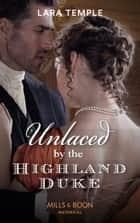 Unlaced By The Highland Duke (Mills & Boon Historical) (The Lochmore Legacy, Book 2) ebook by Lara Temple