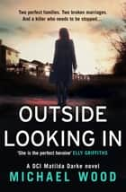 Outside Looking In: A darkly compelling crime novel with a shocking twist (DCI Matilda Darke, Book 2) eBook par Michael Wood