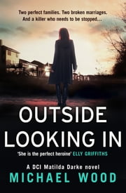 Outside Looking In: A darkly compelling crime novel with a shocking twist (DCI Matilda Darke, Book 2) ebook by Michael Wood