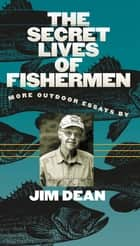The Secret Lives of Fishermen - More Outdoor Essays ebook by Jim Dean
