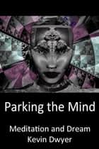 Parking the Mind: Meditation and Dream ebook by Kevin Dwyer