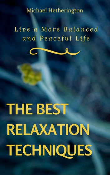 The Best Relaxation Techniques: Live a More Balanced and Peaceful Life ebook by Michael Hetherington