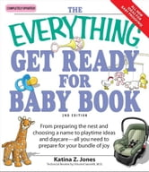Everything Get Ready for Baby Book: From preparing the nest and choosing a name to playtime ideas and daycare—all you need to prepare for your bundle of joy - From preparing the nest and choosing a name to playtime ideas and daycare—all you need to prepare for your bundle of joy ebook by Katina Z Jones