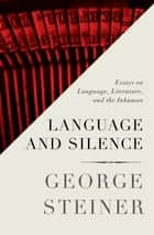 Language and Silence - Essays on Language, Literature, and the Inhuman ebook by George Steiner