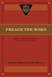 Preach the Word - Essays on Expository Preaching: In Honor of R. Kent Hughes ebook by Leland Ryken,Todd Wilson,David Jackman,D. A. Carson,Paul R. House,Wayne Grudem,John MacArthur,Bruce Winter,J. I. Packer,Duane Litfin,Wallace Benn,Phillip D. Jensen,Philip Graham Ryken,Peter Jensen,Jon M. Dennis,David R. Helm,Randall Gruendyke