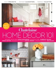Home Décor 101 - Designer Tricks, Instant Makeovers And Easy Projects ebook by Chatelaine,Emma Reddington,Sarah Richardson,Tommy Smythe,Samantha Pynn,Kimberley Seldon,Michael Penney,Julia Black,Jane Francisco,Virginie Martocq,Malcolm Patterson