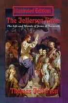 The Jefferson Bible (Illustrated Edition) - The Life and Morals of Jesus of Nazareth ebook by Thomas Jefferson