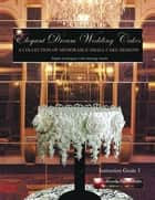 Elegant Dream Wedding Cakes - A Collection of Memorable Small Cake Designs: Instruction Guide 1 Full Color Ebook Edition ebook by Beverley Way