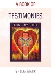 A Book of Testimonies - This is my Story ebook by Shelia Mack