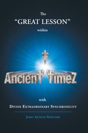 Ancient timeZ - The GREAT LESSON within Ancient Timez with DIVINE EXTRAORDINARY SYNCHRONICITY ebook by Jerry Arthur Newcomb