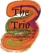 The Trio - Olive Oil, Baking Soda and Vinegar Are All That You Need for Home, Health and Self ebook by M Osterhoudt
